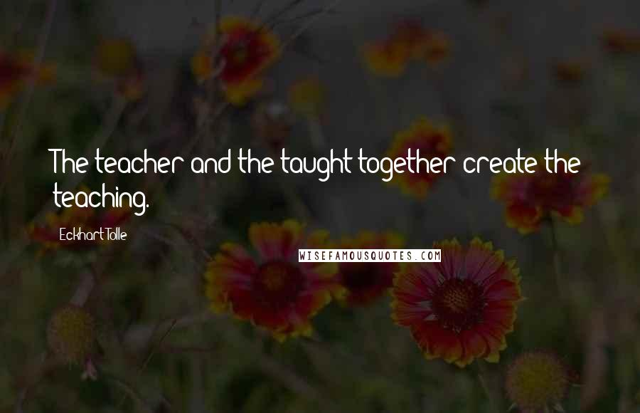 Eckhart Tolle quotes: The teacher and the taught together create the teaching.