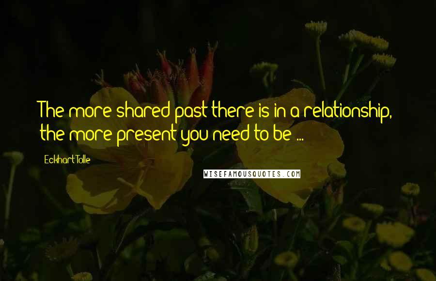 Eckhart Tolle quotes: The more shared past there is in a relationship, the more present you need to be ...