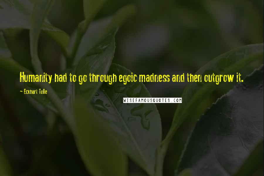 Eckhart Tolle quotes: Humanity had to go through egoic madness and then outgrow it.