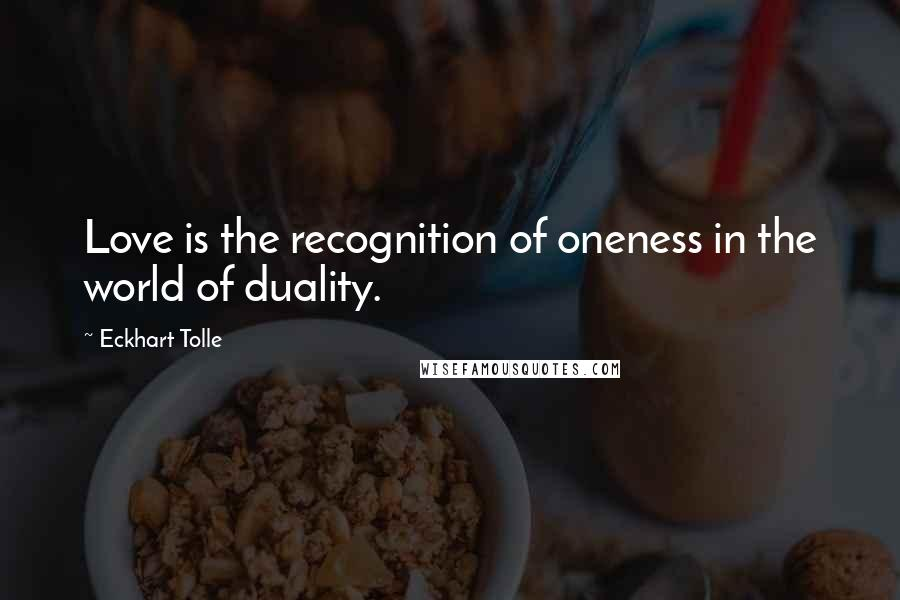 Eckhart Tolle quotes: Love is the recognition of oneness in the world of duality.