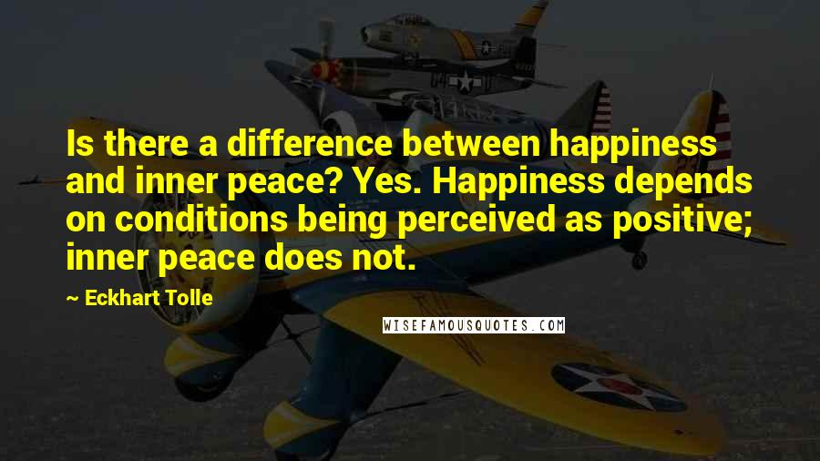 Eckhart Tolle quotes: Is there a difference between happiness and inner peace? Yes. Happiness depends on conditions being perceived as positive; inner peace does not.