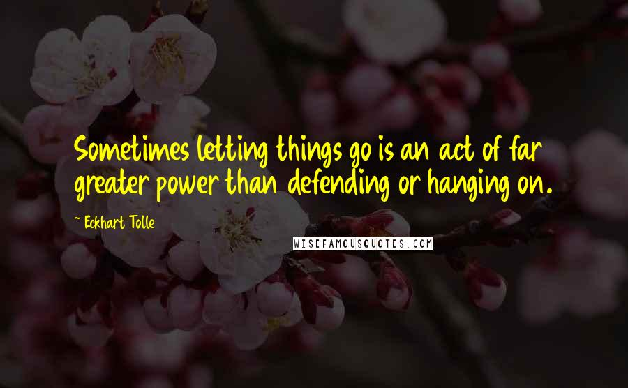 Eckhart Tolle quotes: Sometimes letting things go is an act of far greater power than defending or hanging on.