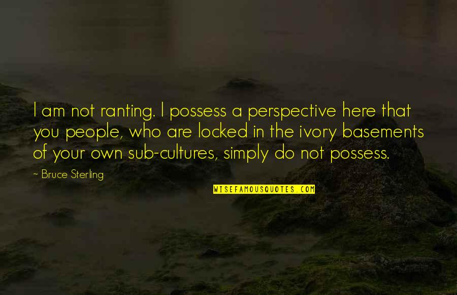 Eco Friendly House Quotes By Bruce Sterling: I am not ranting. I possess a perspective
