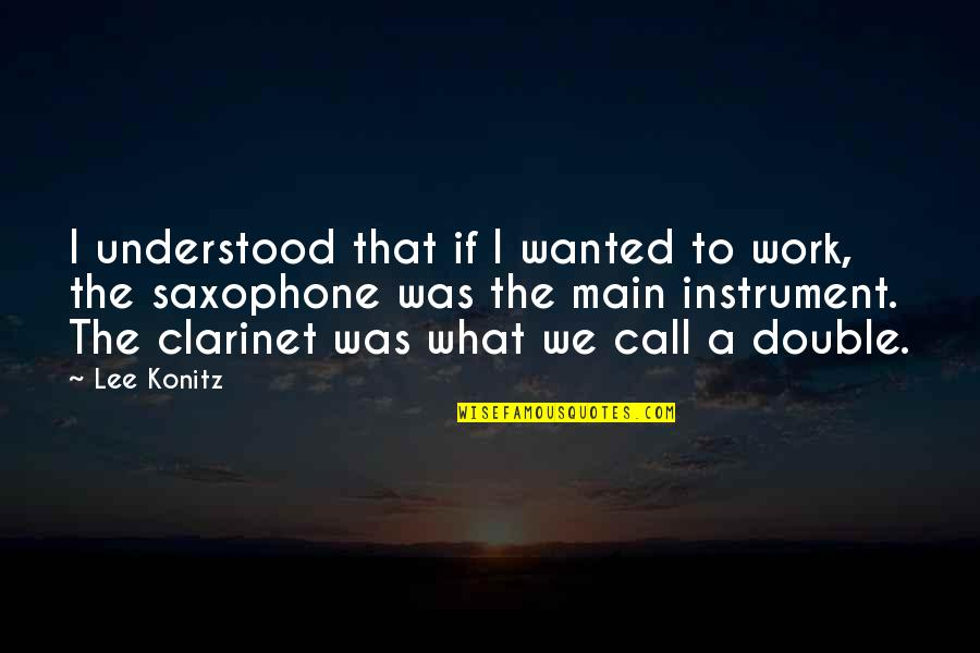 Ecological Succession Quotes By Lee Konitz: I understood that if I wanted to work,