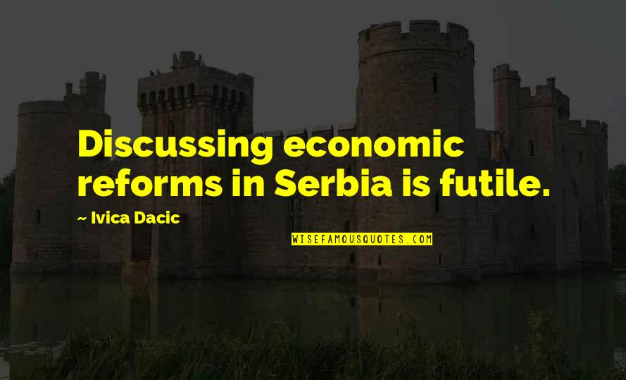 Economic Reforms Quotes By Ivica Dacic: Discussing economic reforms in Serbia is futile.