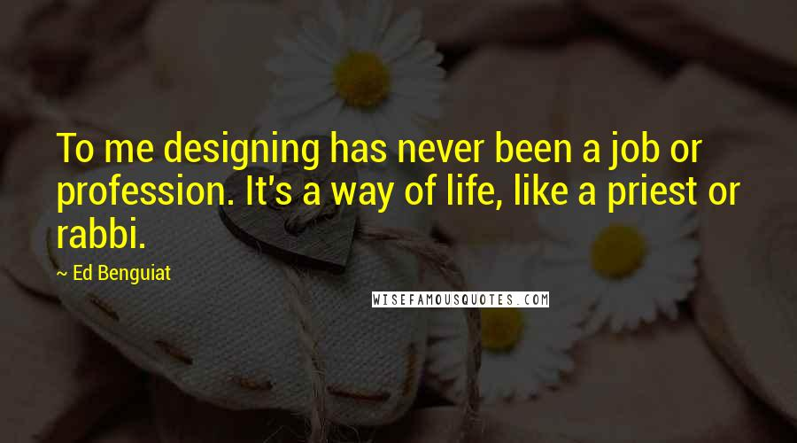 Ed Benguiat quotes: To me designing has never been a job or profession. It's a way of life, like a priest or rabbi.