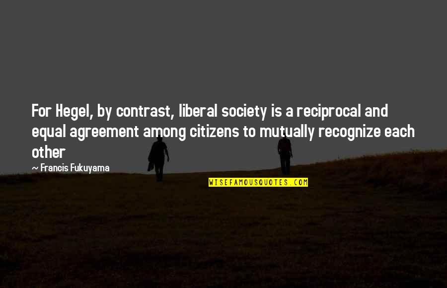 Ed Blunt Quotes By Francis Fukuyama: For Hegel, by contrast, liberal society is a