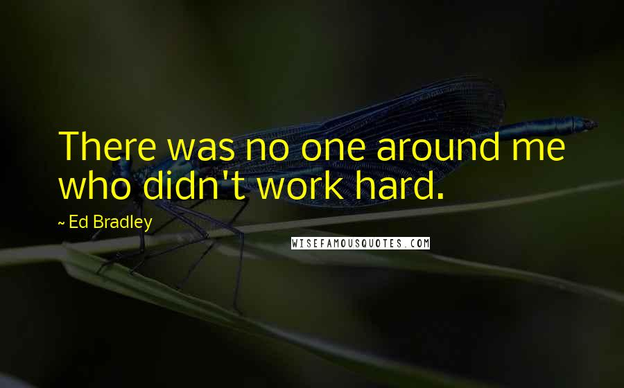 Ed Bradley quotes: There was no one around me who didn't work hard.