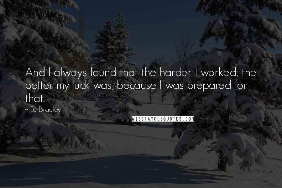 Ed Bradley quotes: And I always found that the harder I worked, the better my luck was, because I was prepared for that.