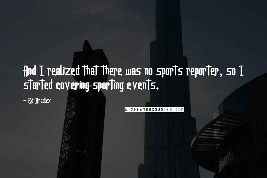 Ed Bradley quotes: And I realized that there was no sports reporter, so I started covering sporting events.