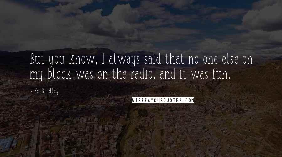 Ed Bradley quotes: But you know, I always said that no one else on my block was on the radio, and it was fun.