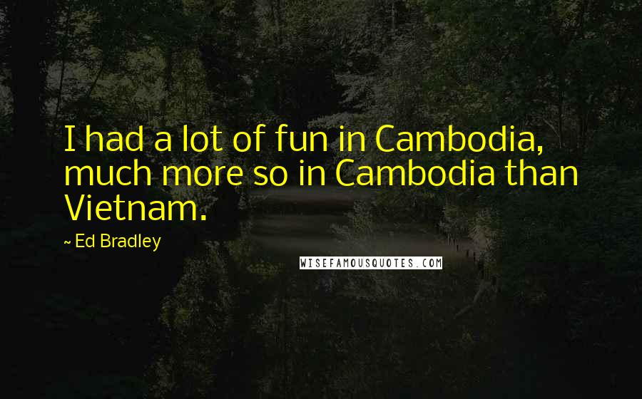 Ed Bradley quotes: I had a lot of fun in Cambodia, much more so in Cambodia than Vietnam.