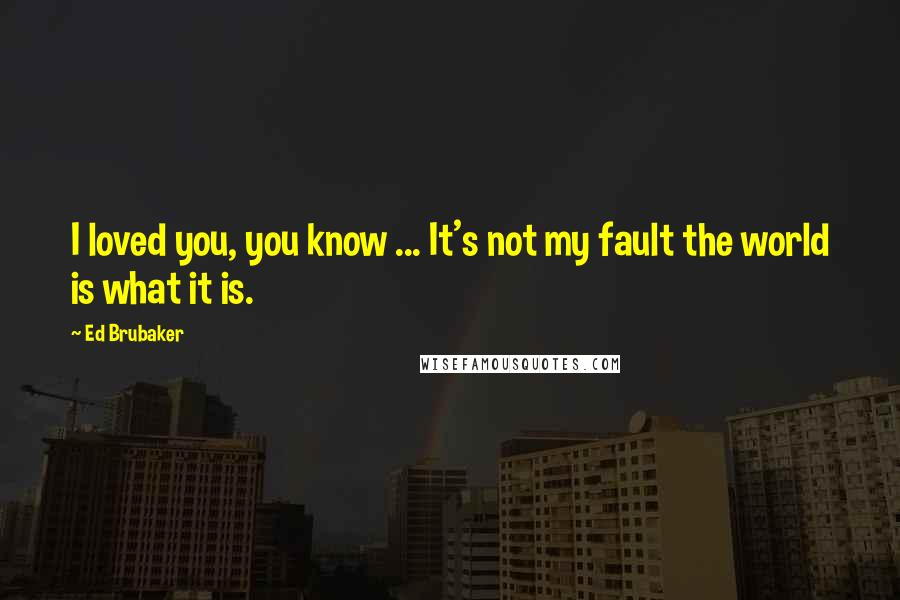 Ed Brubaker quotes: I loved you, you know ... It's not my fault the world is what it is.