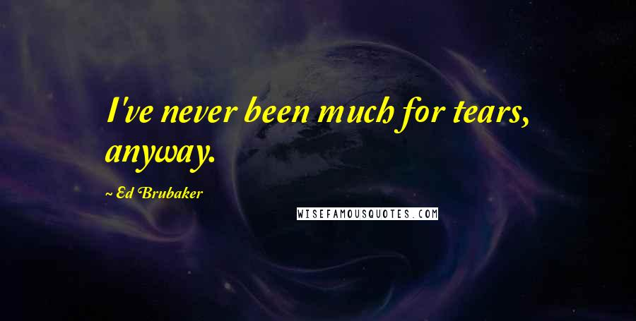 Ed Brubaker quotes: I've never been much for tears, anyway.