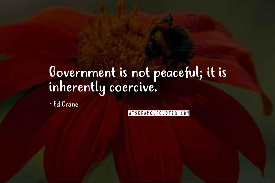 Ed Crane quotes: Government is not peaceful; it is inherently coercive.