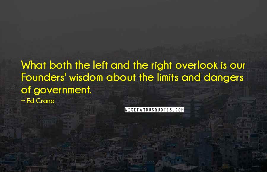 Ed Crane quotes: What both the left and the right overlook is our Founders' wisdom about the limits and dangers of government.