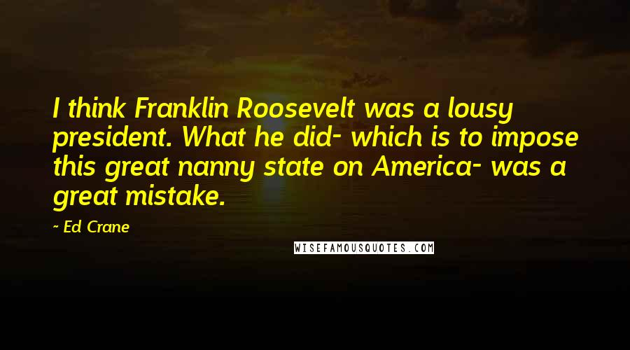 Ed Crane quotes: I think Franklin Roosevelt was a lousy president. What he did- which is to impose this great nanny state on America- was a great mistake.