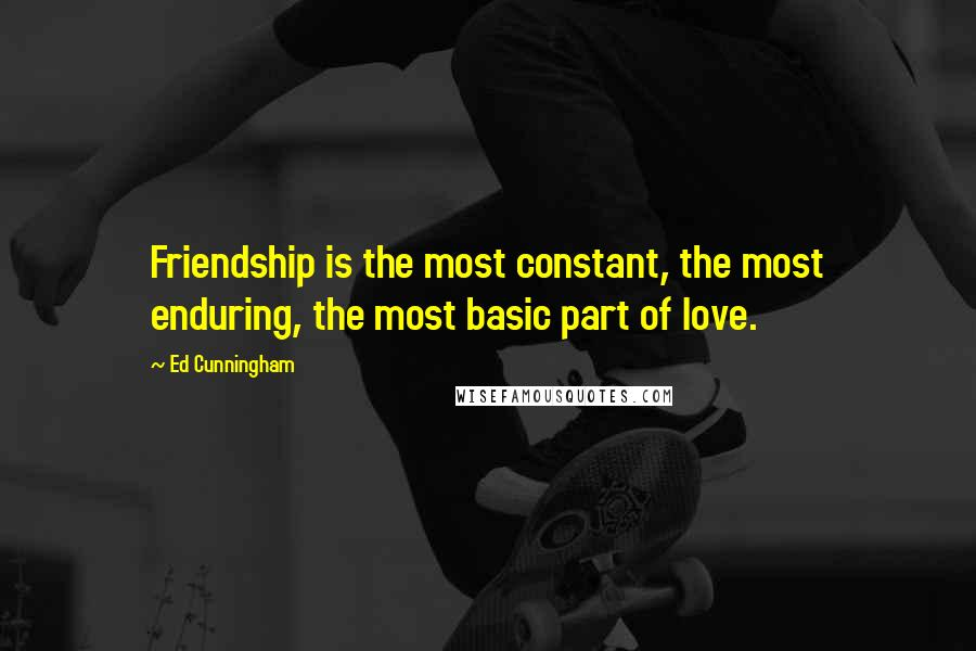 Ed Cunningham quotes: Friendship is the most constant, the most enduring, the most basic part of love.