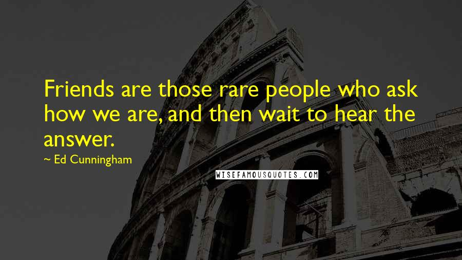 Ed Cunningham quotes: Friends are those rare people who ask how we are, and then wait to hear the answer.