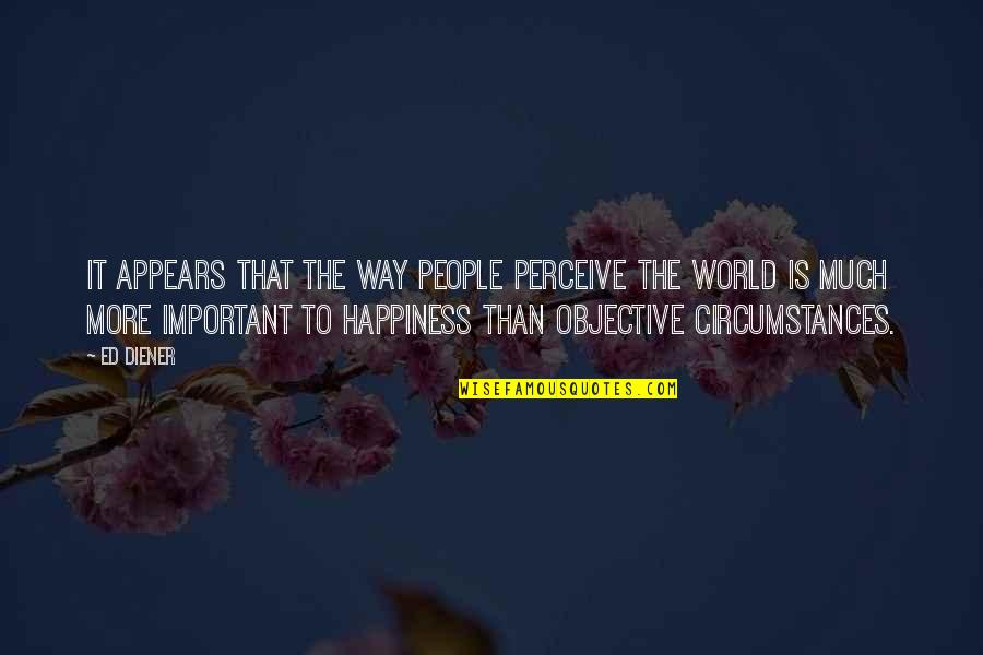 Ed Diener Quotes By Ed Diener: It appears that the way people perceive the