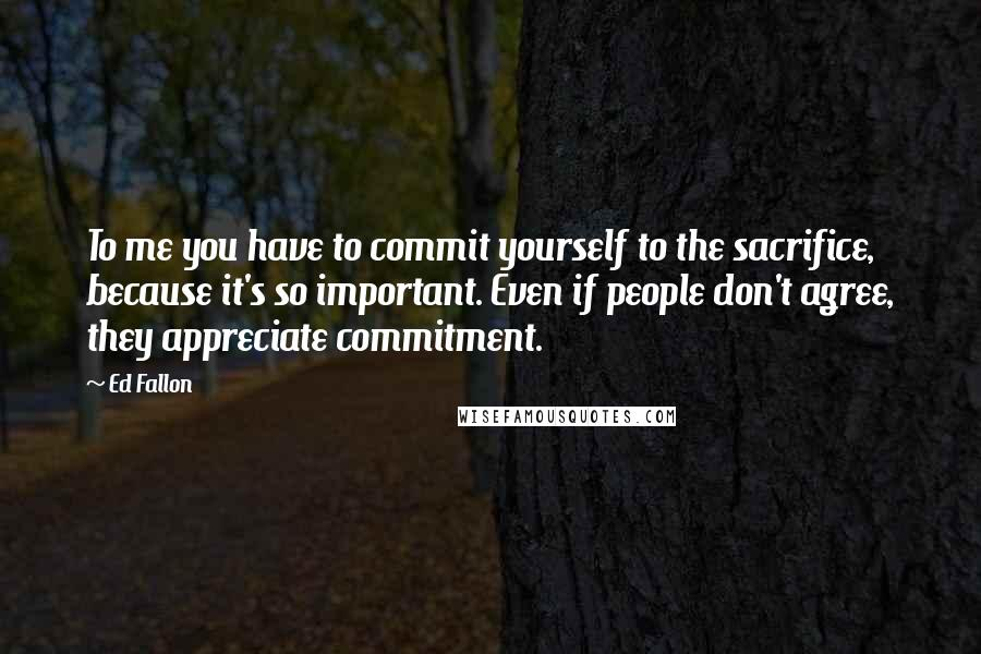 Ed Fallon quotes: To me you have to commit yourself to the sacrifice, because it's so important. Even if people don't agree, they appreciate commitment.