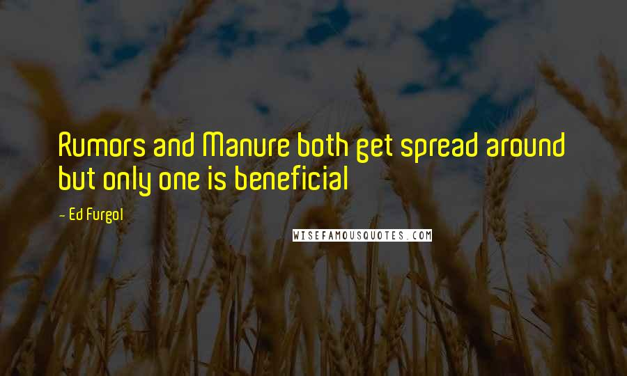 Ed Furgol quotes: Rumors and Manure both get spread around but only one is beneficial