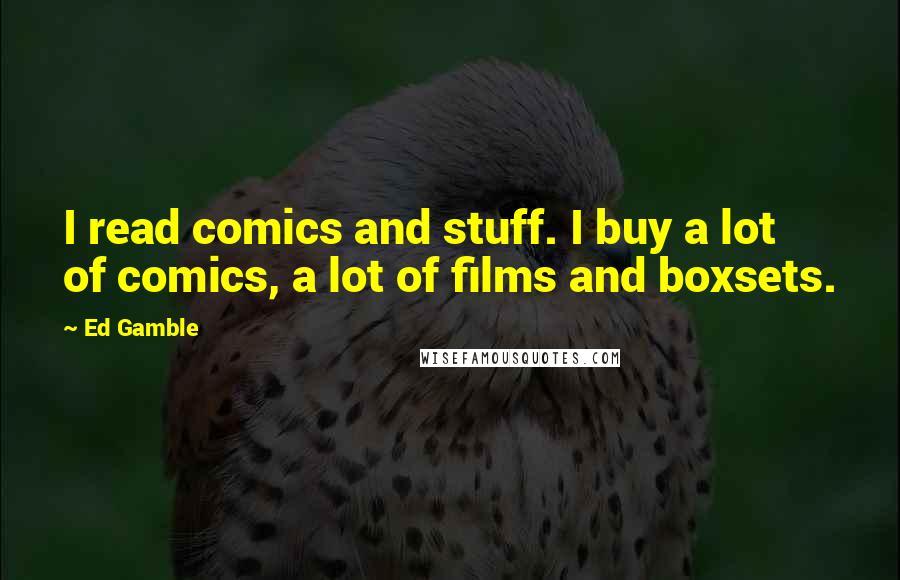 Ed Gamble quotes: I read comics and stuff. I buy a lot of comics, a lot of films and boxsets.