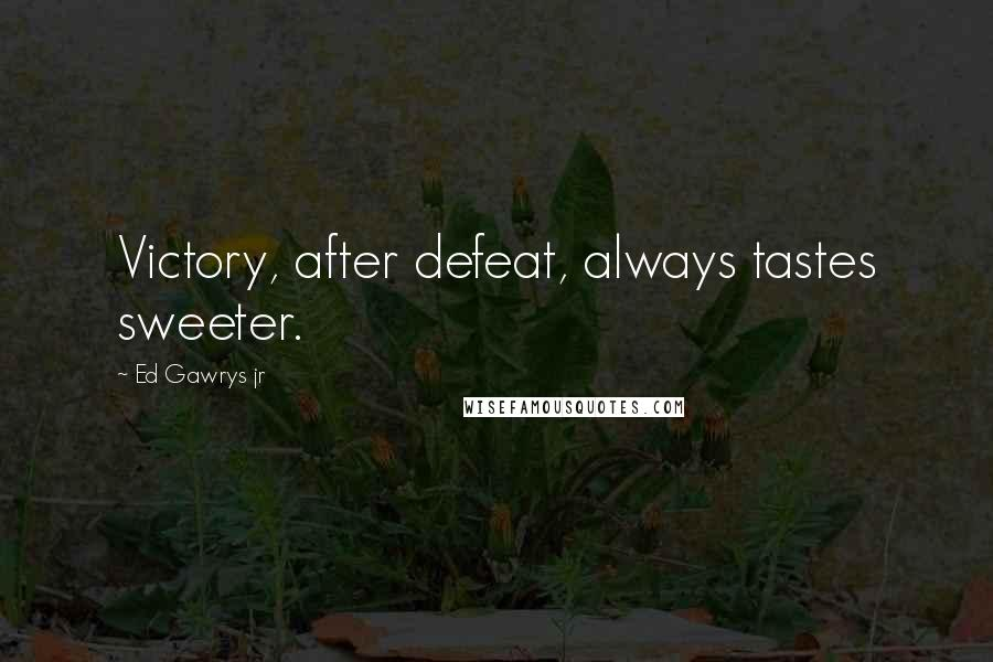 Ed Gawrys Jr quotes: Victory, after defeat, always tastes sweeter.