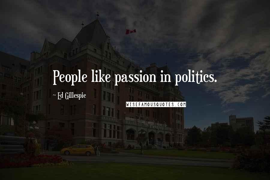 Ed Gillespie quotes: People like passion in politics.