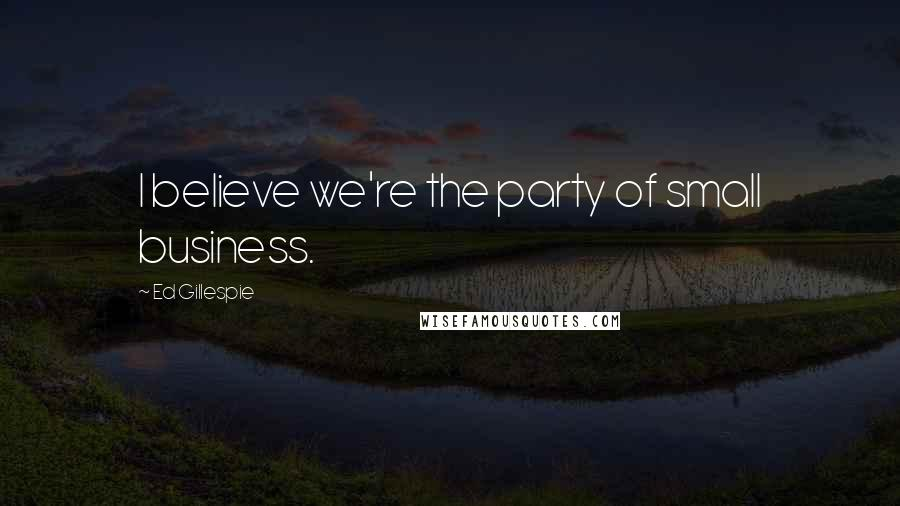 Ed Gillespie quotes: I believe we're the party of small business.