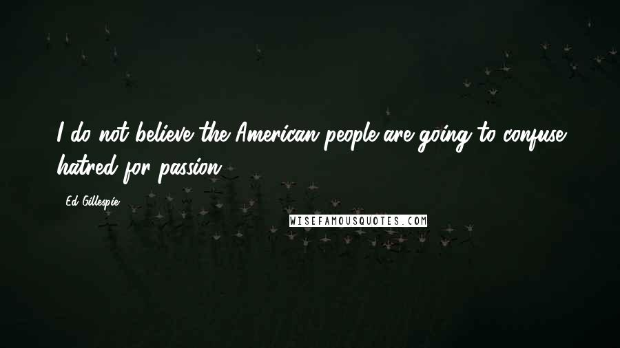 Ed Gillespie quotes: I do not believe the American people are going to confuse hatred for passion.