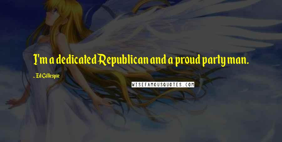 Ed Gillespie quotes: I'm a dedicated Republican and a proud party man.