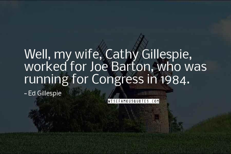 Ed Gillespie quotes: Well, my wife, Cathy Gillespie, worked for Joe Barton, who was running for Congress in 1984.