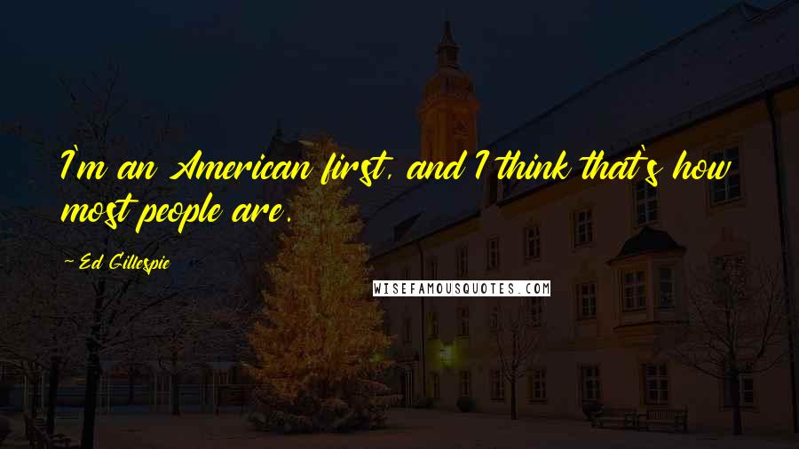 Ed Gillespie quotes: I'm an American first, and I think that's how most people are.