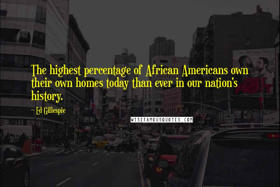 Ed Gillespie quotes: The highest percentage of African Americans own their own homes today than ever in our nation's history.