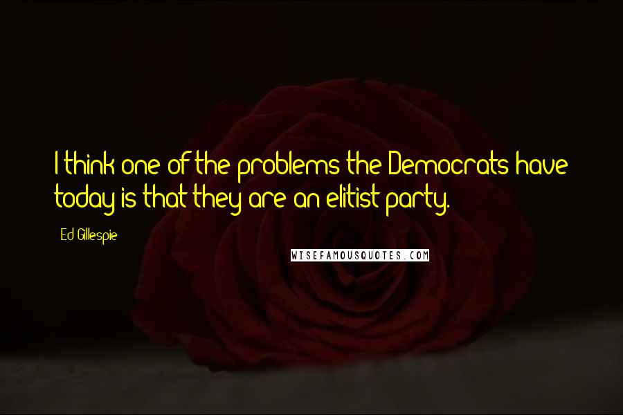 Ed Gillespie quotes: I think one of the problems the Democrats have today is that they are an elitist party.