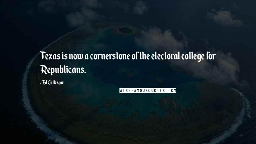 Ed Gillespie quotes: Texas is now a cornerstone of the electoral college for Republicans.