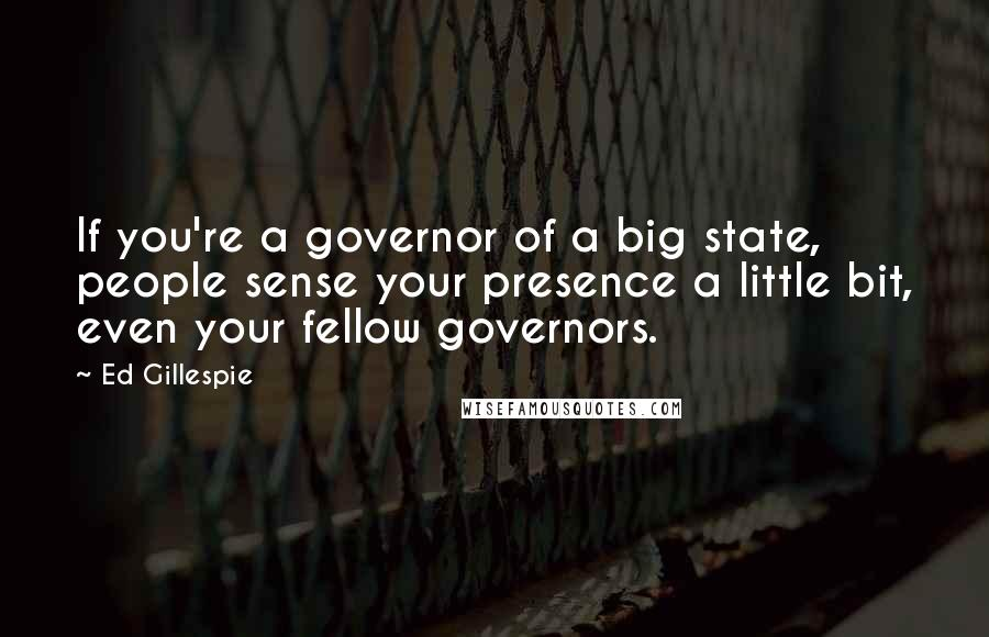 Ed Gillespie quotes: If you're a governor of a big state, people sense your presence a little bit, even your fellow governors.