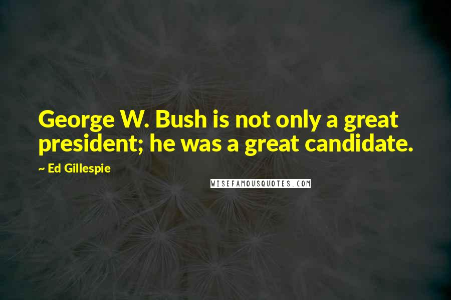 Ed Gillespie quotes: George W. Bush is not only a great president; he was a great candidate.