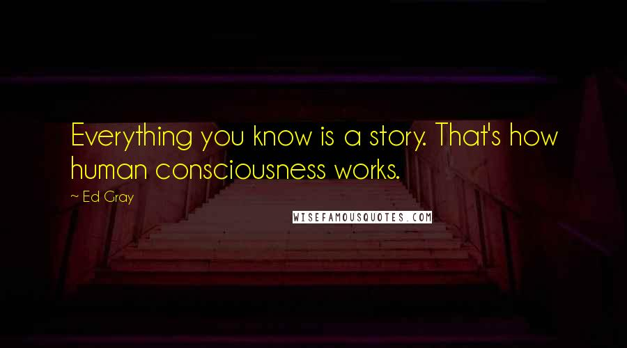 Ed Gray quotes: Everything you know is a story. That's how human consciousness works.