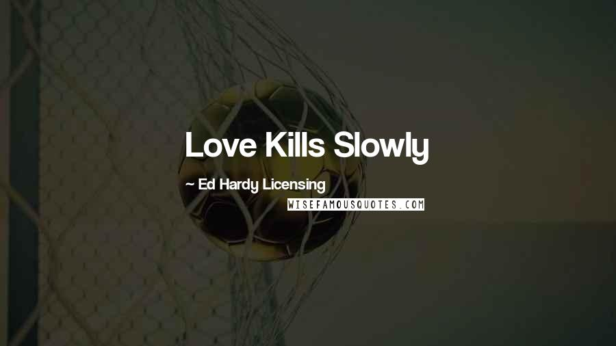 Ed Hardy Licensing quotes: Love Kills Slowly