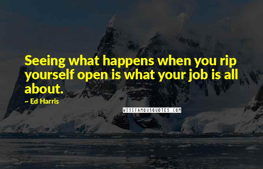 Ed Harris quotes: Seeing what happens when you rip yourself open is what your job is all about.