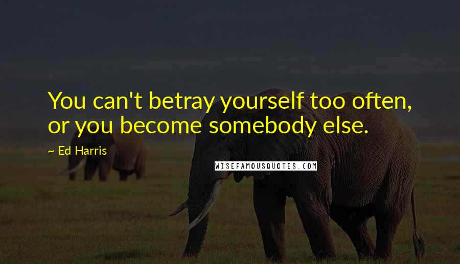 Ed Harris quotes: You can't betray yourself too often, or you become somebody else.