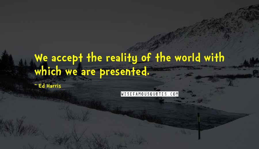 Ed Harris quotes: We accept the reality of the world with which we are presented.
