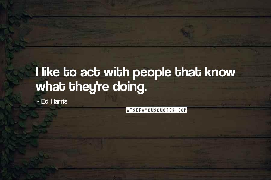 Ed Harris quotes: I like to act with people that know what they're doing.