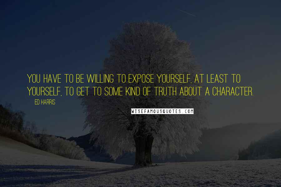 Ed Harris quotes: You have to be willing to expose yourself, at least to yourself, to get to some kind of truth about a character.