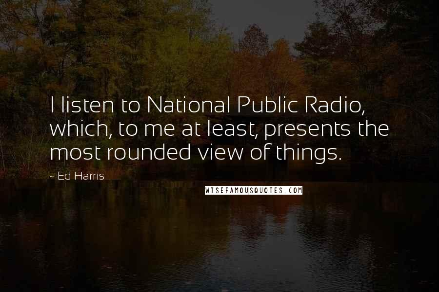 Ed Harris quotes: I listen to National Public Radio, which, to me at least, presents the most rounded view of things.