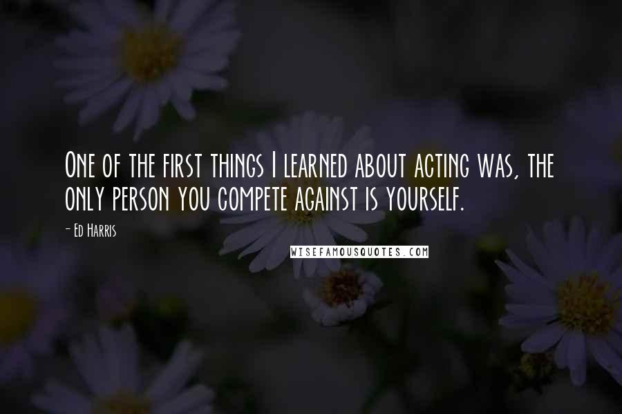 Ed Harris quotes: One of the first things I learned about acting was, the only person you compete against is yourself.