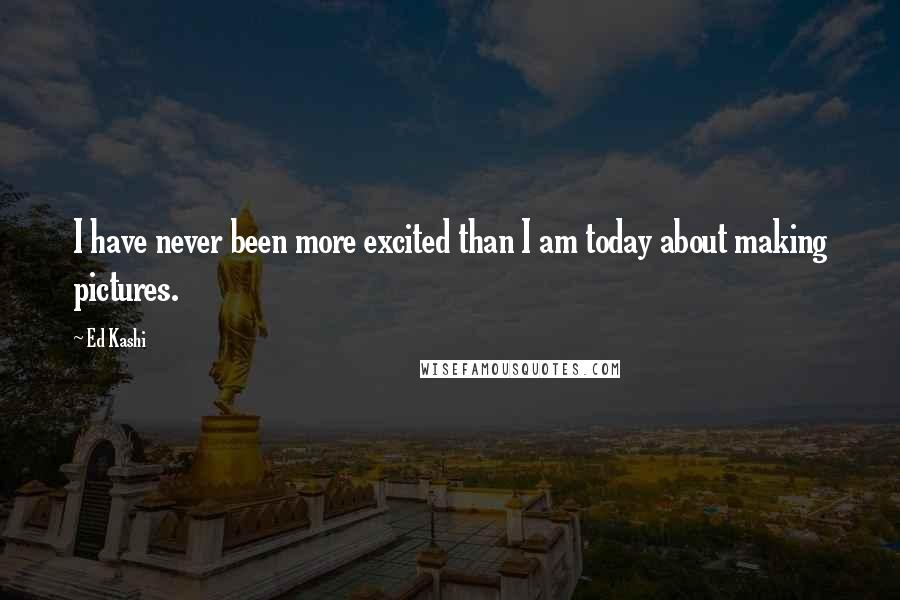 Ed Kashi quotes: I have never been more excited than I am today about making pictures.