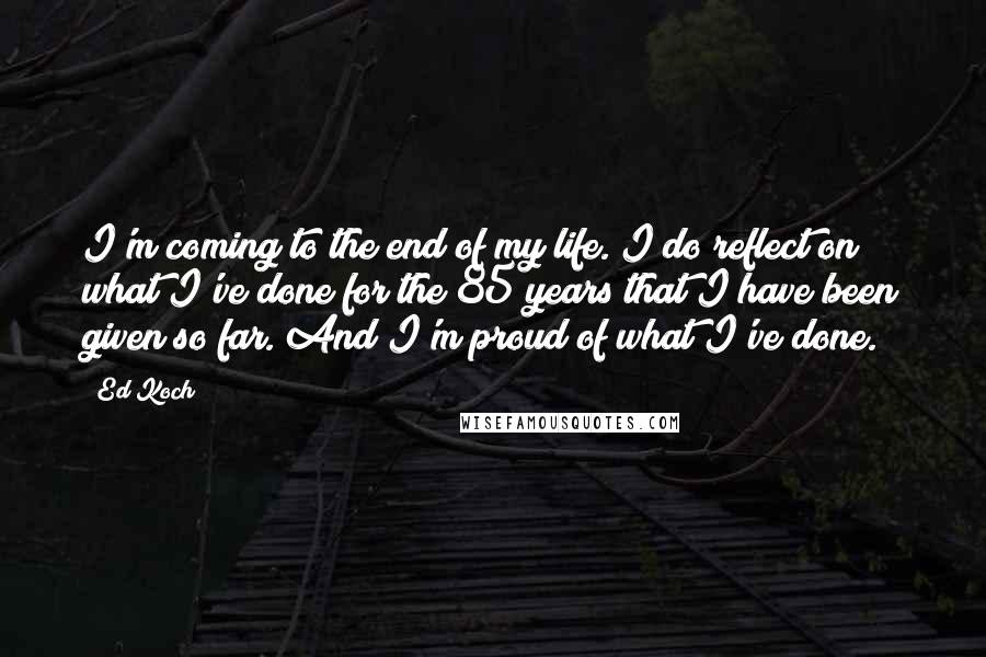 Ed Koch quotes: I'm coming to the end of my life. I do reflect on what I've done for the 85 years that I have been given so far. And I'm proud of